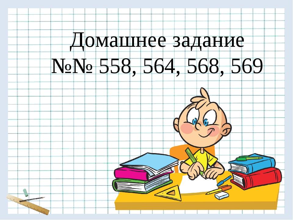 Домашнее задание №№ 558, 564, 568, 569