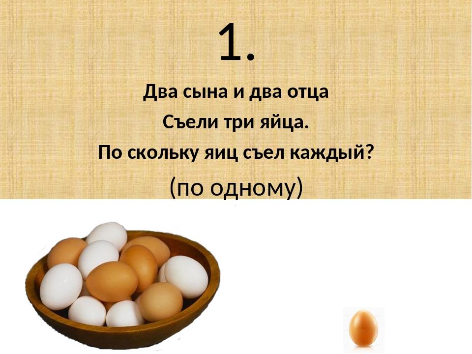 1. Два сына и два отца Съели три яйца. По скольку яиц съел каждый? (по одному)