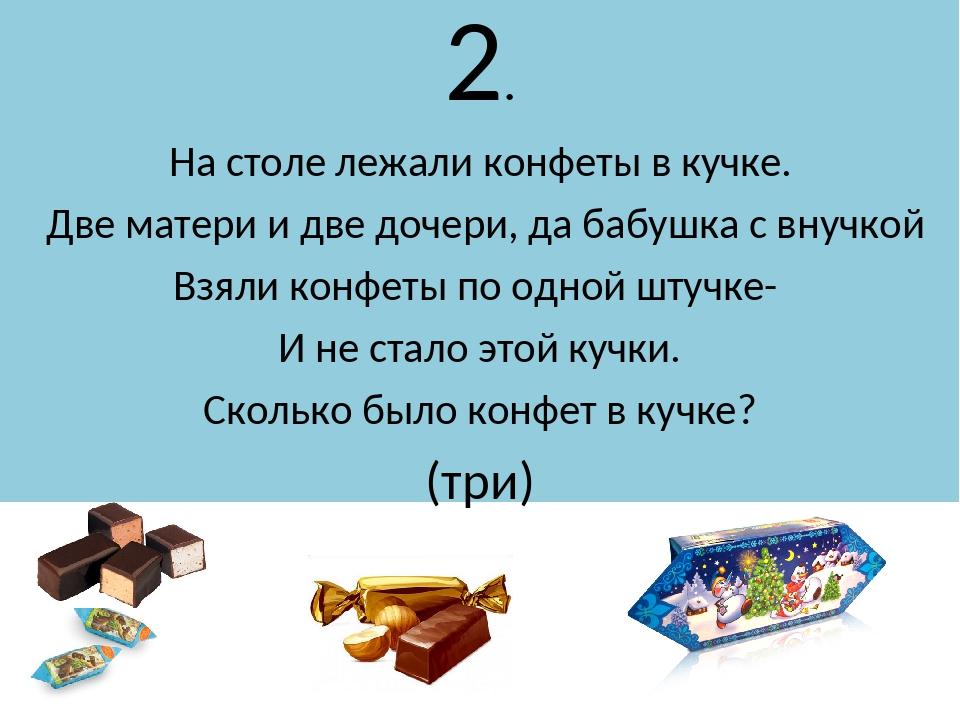 2. На столе лежали конфеты в кучке. Две матери и две дочери, да бабушка с вну...