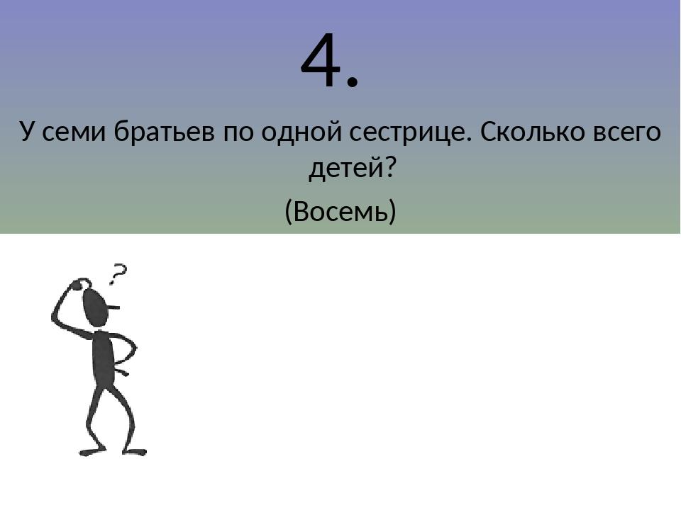 4. У семи братьев по одной сестрице. Сколько всего детей? (Восемь)