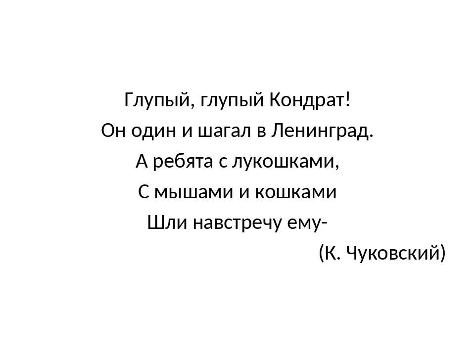 Глупый, глупый Кондрат! Он один и шагал в Ленинград. А ребята с лукошками, С...