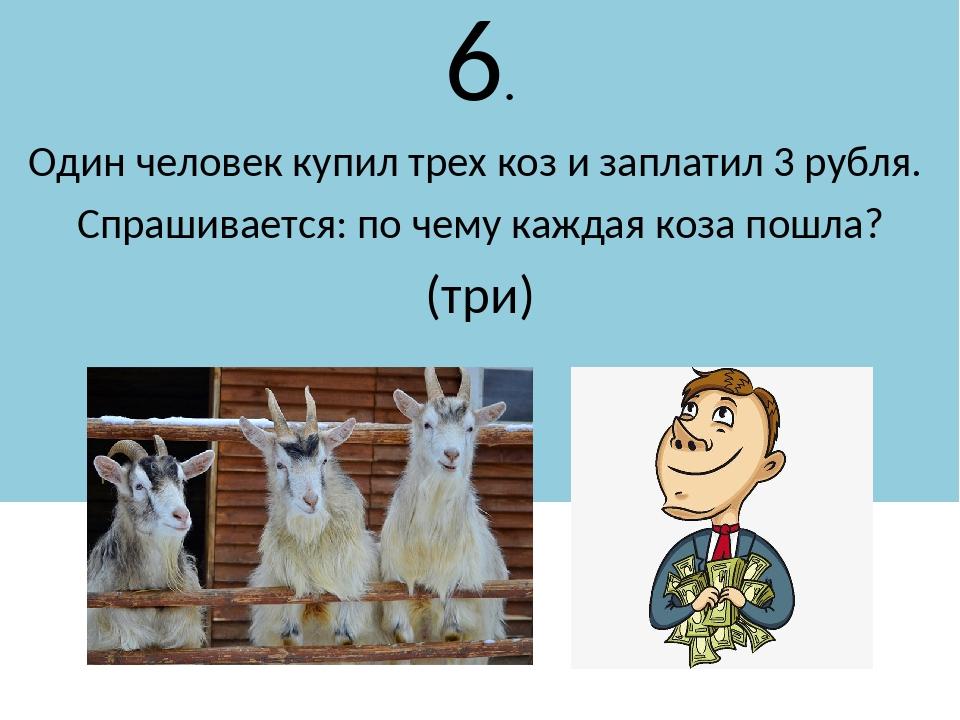6. Один человек купил трех коз и заплатил 3 рубля. Спрашивается: по чему кажд...