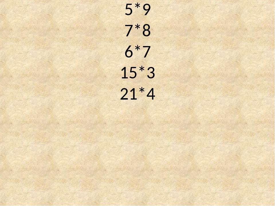 5*9 7*8 6*7 15*3 21*4